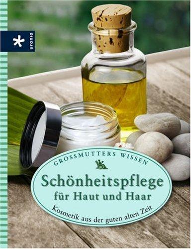 Schönheitspflege für Haut und Haar: Kosmetik aus der guten alten Zeit. Großmutters Wissen
