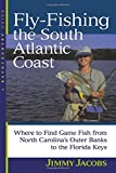 Fly-Fishing the South Atlantic Coast : Where to Find Game Fish from North Carolina's Outer Banks to the Florida Keys