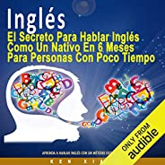 Inglés [English]: El Secreto Para Hablar Inglés Como un Nativo en 6 Meses Para Personas Ocupadas [The Secret to Speaking Eng