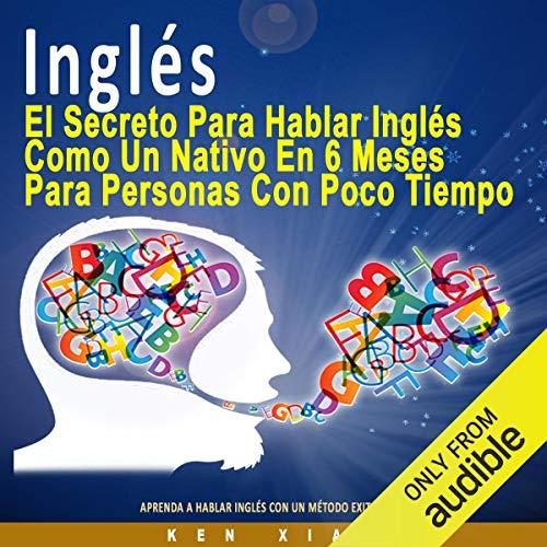 Inglés [English]: El Secreto Para Hablar Inglés Como un Nativo en 6 Meses Para Personas Ocupadas [