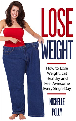 How to Lose Weight: Eat Healthy Feel Awesome Every Single Day (Easy Way To Reduce Weight In 7 Days)