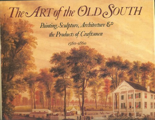 The Art of the Old South: Painting, Sculpture, Architecture & the Products of Craftsmen (1560-1860)