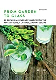From Garden to Glass: 80 Botanical Beverages Made from the Finest Fruits, Cordials, and Infusions