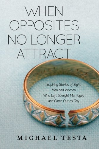 When Opposites No Longer Attract: Inspiring Stories of Eight Men and Women Who Left Straight Marriages and Came Out as Gay