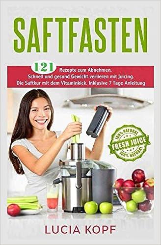 Saftfasten 121 Rezepte Zum Abnehmen Schnell Und Gesund Gewicht
