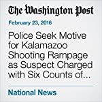 Police Seek Motive for Kalamazoo Shooting Rampage as Suspect Charged with Six Counts of Murder | Mark Guarino,Mark Berman