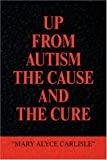 Up from Autism the Cause and the Cure, Mary Alyce Carlisle, 1436307945
