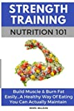 img - for Strength Training Nutrition 101: Build Muscle & Burn Fat Easily...A Healthy Way Of Eating You Can Actually Maintain (Strength Training 101) (Volume 2) book / textbook / text book