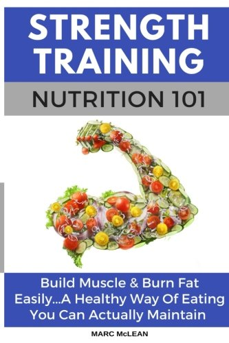 Strength Training Nutrition 101: Build Muscle & Burn Fat Easily...A Healthy Way Of Eating You Can Actually Maintain (Strength Training 101) (Volume 2)