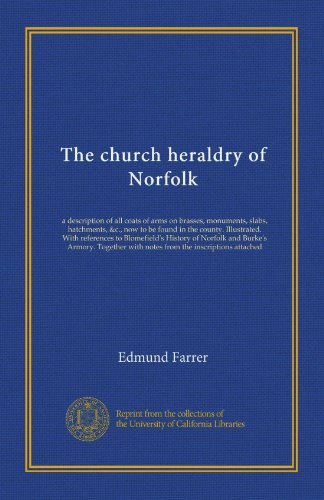 - The church heraldry of Norfolk: a description of all coats of arms on brasses, monuments, slabs, hatchments, &c., now to be found in the county. ... with notes from the inscriptions attached