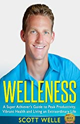 Welleness: The Super Achiever's Guide to Peak Productivity, Vibrant Health and Living an Extraordinary Life