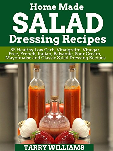 Homemade Salad Dressing Recipe: 85 Healthy low Carb, Vinaigrette, Vinegar free, French, Italian, Balsamic, Sour cream, Mayonnaise and Classic Salad Dressing Recipes (English Edition)
