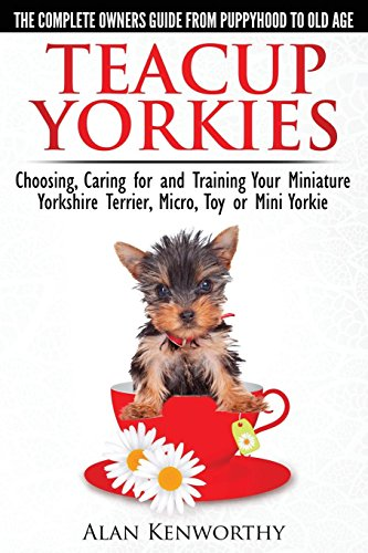 Teacup Yorkies - The Complete Owners Guide. Choosing, Caring for and Training Your Miniature Yorkshire Terrier, Micro, Toy or Mini Yorkie. (Best Food For Teacup Yorkie)