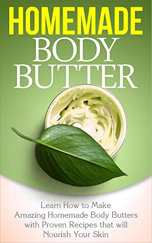 Body Butter: Homemade Body Butter - Learn how to Make Amazing Homemade Body Butters with Proven Recipes that will Nourish Your Skin: Homemade Body Butter: ... Hobbies and Home, Homemade Body Butter)