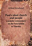 Paul's Ideal Church and People a Popular Commentary on the First Epistle to Timothy, Alfred Rowland, 5518716621