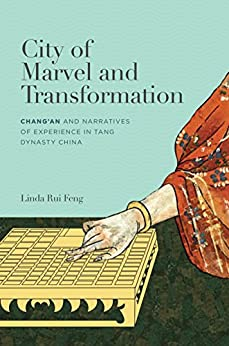City of Marvel and Transformation: Changan and Narratives of Experience in Tang Dynasty China by [Feng, Linda Rui]