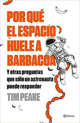 Por qué el espacio huele a barbacoa: Y otras preguntas que solo un astronauta puede responder No Ficción: Amazon.es: Tim Peake, Gemma Deza Guil: Libros