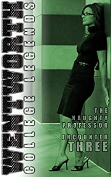 Wentworth College Legends - The Naughty Professor - Encounter 3: A Wentworth College Adult Quickie by [Black, Amelia]