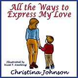 All the Ways to Express My Love: (Children's Books for Bedtime)