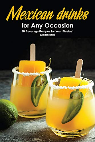 Mexican Drinks for Any Occasion: 30 Beverage Recipes for Your Fiestas! by Martha Stephenson