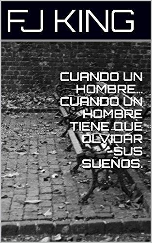 CUANDO UN HOMBRE… CUANDO UN HOMBRE TIENE QUE OLVIDAR SUS SUEÑOS. (Spanish Edition)