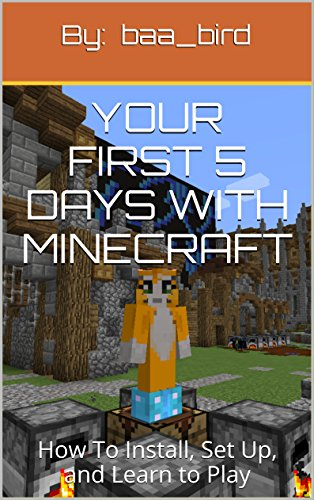 Your First 5 Days with Minecraft: How To Install, Set Up, and Learn to Play (Minecraft by Kids for Kids, an Unofficial Guide Book 1)