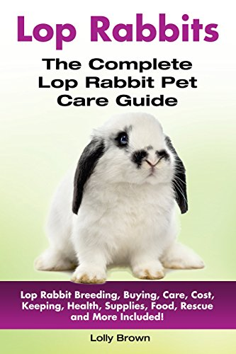 Lop Rabbits: Lop Rabbit Breeding, Buying, Care, Cost, Keeping, Health, Supplies, Food, Rescue and More Included! The Complete Lop Rabbit Pet Care Guide by [Brown, Lolly]