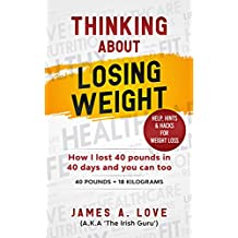 THINKING ABOUT LOSING WEIGHT: How I lost 40 pounds in 40 days and you can too (40 Pounds = 18 Kilograms)