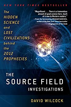 The Source Field Investigations: The Hidden Science and Lost Civilizations Behind the 2012 Prophecies by [Wilcock, David]