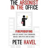 The Arsonist in the Office: Fireproofing Your Life Against Toxic Coworkers, Bosses, Employees and Cultures