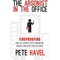 Arsonist in the Office: Fireproofing Your Life Against Toxic Coworkers, Bosses, Employees, and Cultures