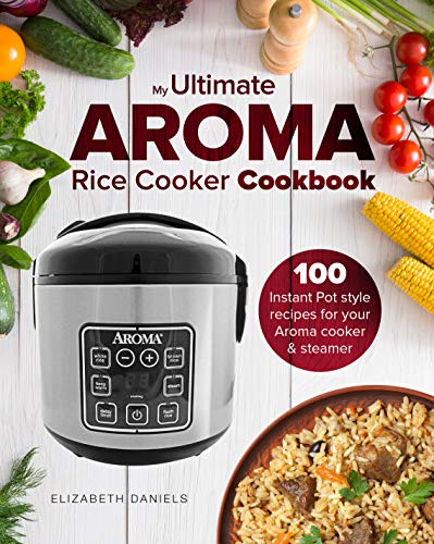 My Ultimate AROMA Rice Cooker Cookbook: 100 illustrated Instant Pot style recipes for your Aroma cooker & steamer (Professional Home Multicookers Book 1) (Includes Measuring Lid)