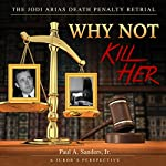 Why Not Kill Her: A Juror's Perspective: The Jodi Arias Death Penalty Retrial | Paul A. Sanders Jr.