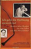 Ich gebe die Hoffnung niemals auf: Hundert Jahre Weisheit aus dem Leben von Alice Herz-Sommer