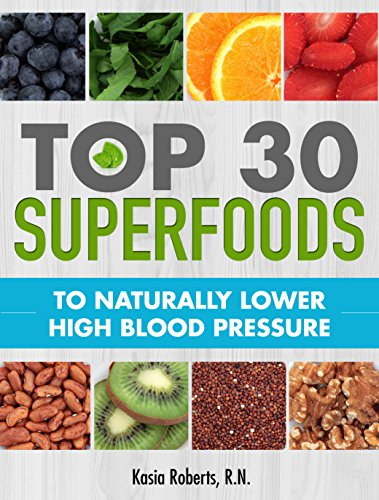 Blood Pressure Solution: Top 30 Superfoods to Naturally Lower High Blood Pressure by Kasia Roberts RN