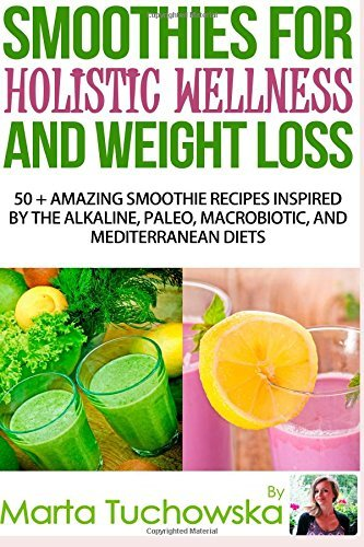 Read Online By Marta Tuchowska Smoothies for Holistic Wellness and Weight Loss: 50+ Amazing Smoothie Recipes Inspired by the Alkali (1st First Edition) [Paperback] ebook
