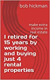 I retired for 15 years by working and buying just 4 rental properties: make extra income in real estate