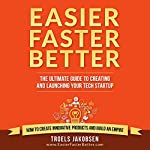 Easier Faster Better: The Ultimate Guide to Creating and Launching Your Tech Startup | Troels Jakobsen