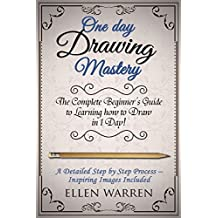 DRAWING: ONE DAY DRAWING MASTERY: The Complete Beginner's Guide to Learning to Draw in Under 1 Day! A Step by Step Process to Learn – Inspiring Images ... (Art Drawing Pencil Graphic Design)