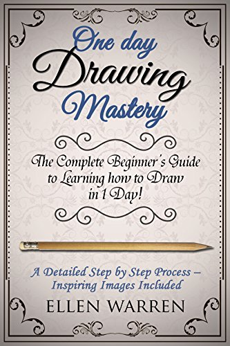 DRAWING: ONE DAY DRAWING MASTERY: The Complete Beginner's Guide to Learning to Draw in Under 1 Day! A Step by Step Process to Learn - Inspiring Images ... (Art Drawing Pencil Graphic Design) by [Warren, Ellen, Drawing, Learn]
