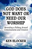 God Does Not Want or Need Our Worship, Ken Blocker, 145608500X