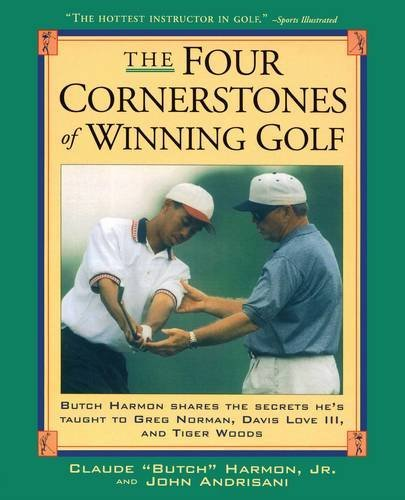 Four Cornerstones of Winning Golf: Butch Harmon Shares the Secrets He's Taught to Greg Norman, Davis Love III and Tiger Woods