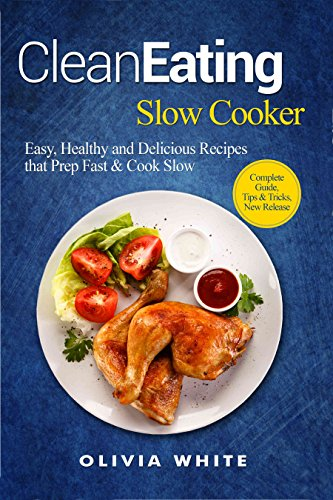 Clean Eating Slow Cooker: Easy, Healthy and Delicious Recipes that Prep Fast & Cook Slow by Olivia White
