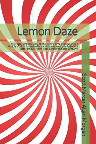 Lemon Daze: The Highly Unlikely Story of The Electric Lime Peel Expansion Module - The Unforseable Rise and Utterly Inevitable Fall of the Most Famous 1960's Rock Band of the 21st Century )