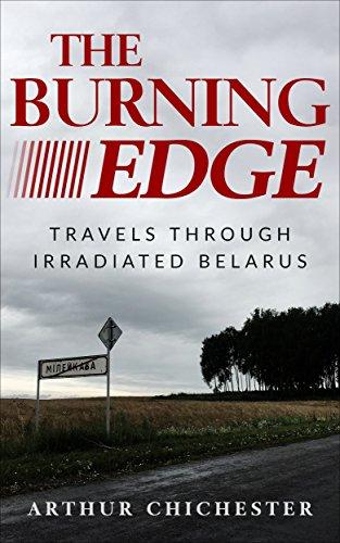 THE BURNING EDGE: TRAVELS THROUGH IRRADIATED BELARUS