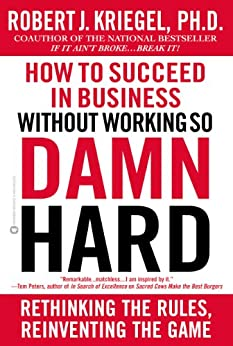 How to Succeed in Business Without Working so Damn Hard: Rethinking the Rules, Reinventing the Game by [Kriegel, Robert J.]