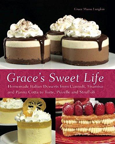 Grace's Sweet Life: Homemade Italian Desserts from Cannoli, Tiramisu, and Panna Cotta to Torte, Pizzelle, and Struffoli