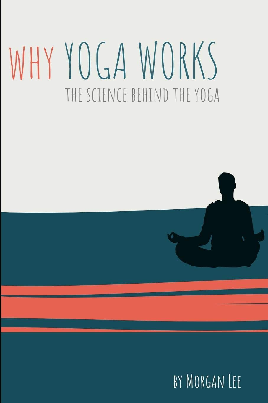Why Yoga Works: The Science Behind the Yoga: Morgan Lee ...