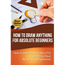 How to Draw Anything for Absolute Beginners: How to Start Drawing like a Pro Even if You Have No Drawing Experience (How to Draw for Beginners)