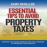 Essential Tips to Avoid Property Taxes: Helping You Make Sense of the Tax Changes to Increase Your Wealth | Iain Wallis
